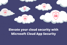 Elevate your cloud security with Microsoft Cloud App Security