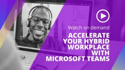 Accelerate your hybrid workplace with Microsoft Teams